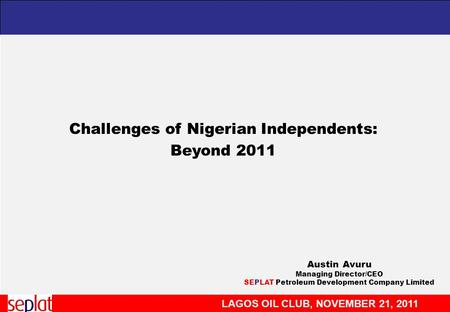 LAGOS OIL CLUB, NOVEMBER 21, 2011 Challenges of Nigerian Independents: Beyond 2011 Austin Avuru Managing Director/CEO SEPLAT Petroleum Development Company.