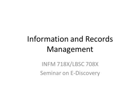Information and Records Management INFM 718X/LBSC 708X Seminar on E-Discovery.