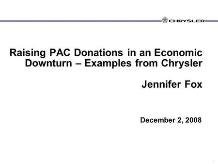 1 Raising PAC Donations in an Economic Downturn – Examples from Chrysler Jennifer Fox December 2, 2008.