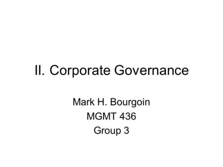 II. Corporate Governance Mark H. Bourgoin MGMT 436 Group 3.
