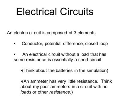 An electric circuit is composed of 3 elements Conductor, potential difference, closed loop An electrical circuit without a load that has some resistance.