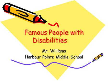 Famous People with Disabilities Mr. Williams Harbour Pointe Middle School.