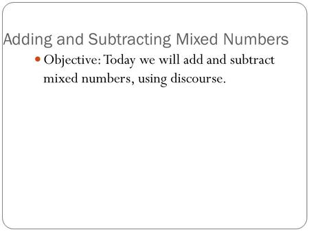 Adding and Subtracting Mixed Numbers Objective: Today we will add and subtract mixed numbers, using discourse.