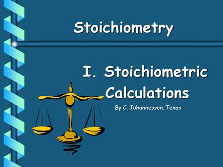 StoichiometryStoichiometry I. Stoichiometric Calculations By C. Johannessen, Texas.