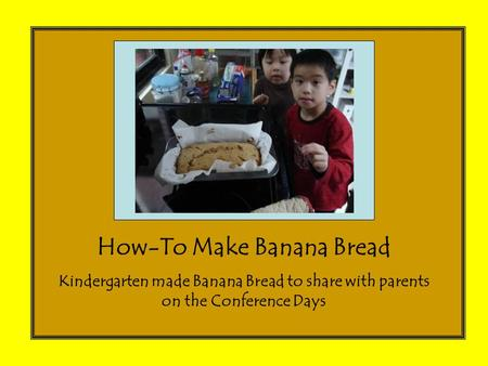 How-To Make Banana Bread Kindergarten made Banana Bread to share with parents on the Conference Days.