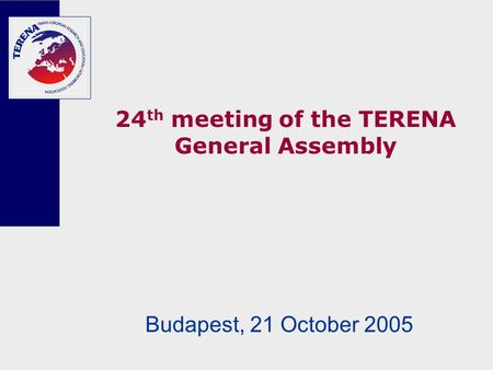 24 th meeting of the TERENA General Assembly Budapest, 21 October 2005.