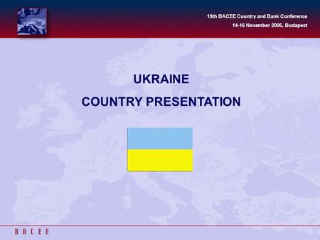 UKRAINE COUNTRY PRESENTATION 15th BACEE Country and Bank Conference 14-16 November 2006, Budapest.