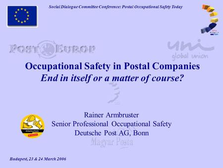 Social Dialogue Committee Conference: Postal Occupational Safety Today Budapest, 23 & 24 March 2006 Occupational Safety in Postal Companies End in itself.