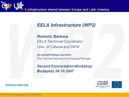 FP6−2004−Infrastructures−6-SSA-026409 www.eu-eela.org E-infrastructure shared between Europe and Latin America EELA Infrastructure (WP2) Roberto Barbera.