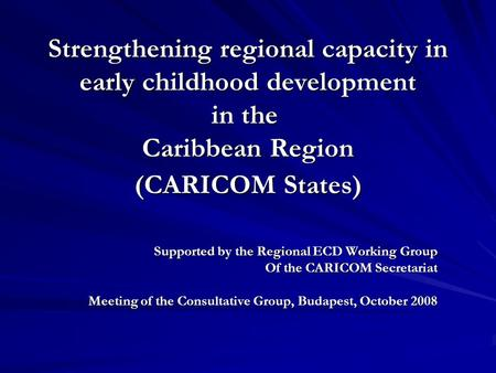 Strengthening regional capacity in early childhood development in the Caribbean Region (CARICOM States) Supported by the Regional ECD Working Group Of.