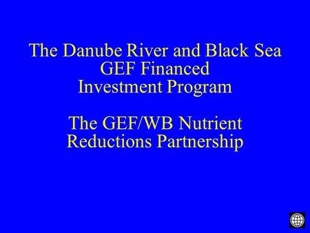 The Danube River and Black Sea GEF Financed Investment Program The GEF/WB Nutrient Reductions Partnership.
