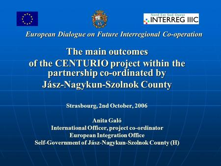 European Dialogue on Future Interregional Co-operation The main outcomes of the CENTURIO project within the partnership co-ordinated by Jász-Nagykun-Szolnok.