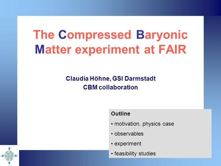 The Compressed Baryonic Matter experiment at FAIR Claudia Höhne, GSI Darmstadt CBM collaboration Outline motivation, physics case observables experiment.