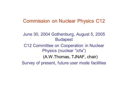 "Commission on Nuclear Physics C12 June 30, 2004 Gothenburg, August 5, 2005 Budapest C12 Committee on Cooperation in Nuclear Physics (nuclear ""icfa"") (A.W.Thomas,"