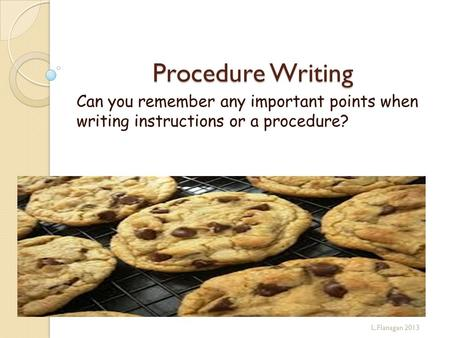 Procedure Writing Can you remember any important points when writing instructions or a procedure? L.Flanagan 2013.