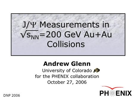 J/ Measurements in √s NN =200 GeV Au+Au Collisions Andrew Glenn University of Colorado for the PHENIX collaboration October 27, 2006 DNP 2006.