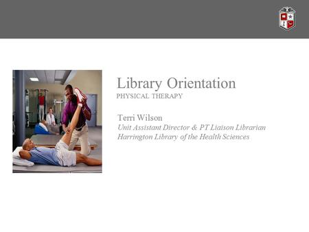 Library Orientation PHYSICAL THERAPY Terri Wilson Unit Assistant Director & PT Liaison Librarian Harrington Library of the Health Sciences.