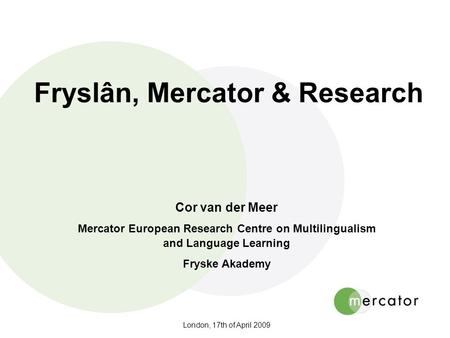 London, 17th of April 2009 Fryslân, Mercator & Research Cor van der Meer Mercator European Research Centre on Multilingualism and Language Learning Fryske.