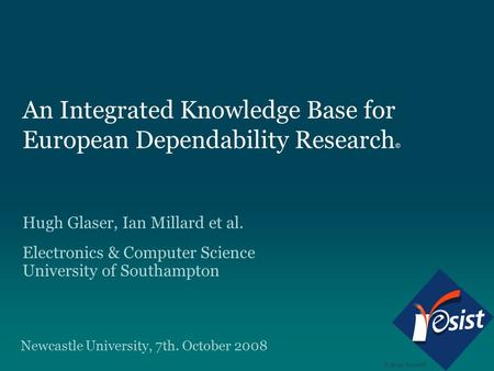 An Integrated Knowledge Base for European Dependability Research © Hugh Glaser, Ian Millard et al. Electronics & Computer Science University of Southampton.