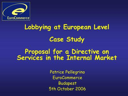 Lobbying at European Level Case Study Proposal for a Directive on Services in the Internal Market Patrice Pellegrino EuroCommerce Budapest 5th October.