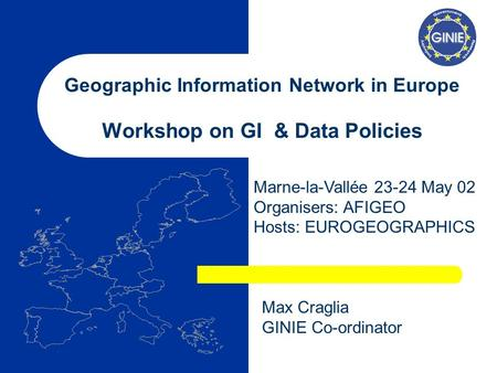 Geographic Information Network in Europe Workshop on GI & Data Policies Marne-la-Vallée 23-24 May 02 Organisers: AFIGEO Hosts: EUROGEOGRAPHICS Max Craglia.