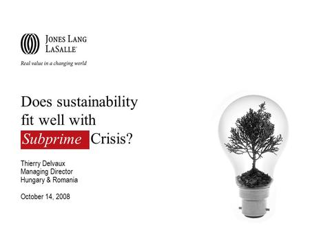 Does sustainability fit well with Crisis? Thierry Delvaux Managing Director Hungary & Romania October 14, 2008 Subprime.