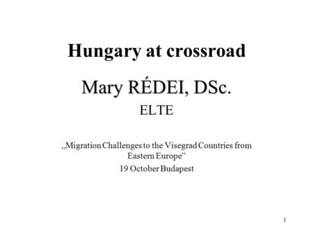 "1 Hungary at crossroad Mary RÉDEI, DSc. ELTE ""Migration Challenges to the Visegrad Countries from Eastern Europe"" 19 October Budapest."