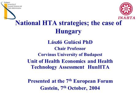 National HTA strategies; the case of Hungary László Gulácsi PhD Chair Professor Corvinus University of Budapest Unit of Health Economics and Health Technology.