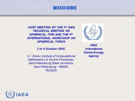 IAEA WELCOME JOINT MEETING OF THE 3 rd IAEA TECHNICAL MEETING ON SPHERICAL TORI AND THE 9 th INTERNATIONAL WORKSHOP ON SPHERICAL TORUS 3 to 6 October 2005.