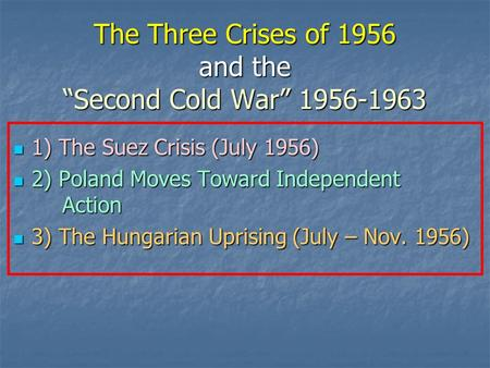 "The Three Crises of 1956 and the ""Second Cold War"" 1956-1963 1) The Suez Crisis (July 1956) 1) The Suez Crisis (July 1956) 2) Poland Moves Toward Independent."