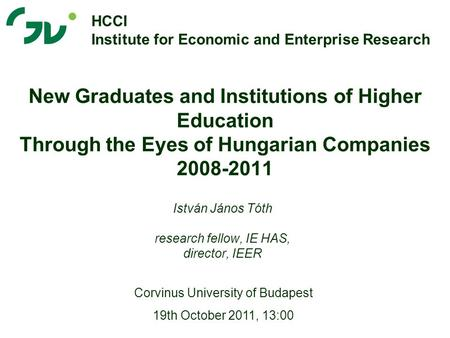 New Graduates and Institutions of Higher Education Through the Eyes of Hungarian Companies 2008-2011 István János Tóth research fellow, IE HAS, director,