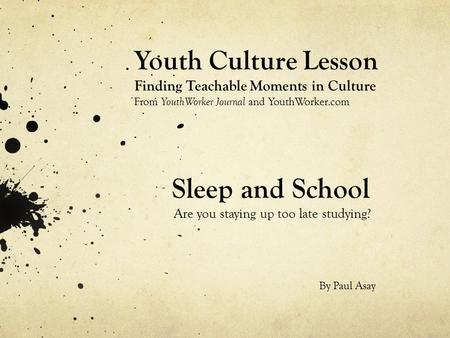 Sleep and School Are you staying up too late studying? Youth Culture Lesson Finding Teachable Moments in Culture From YouthWorker Journal and YouthWorker.com.