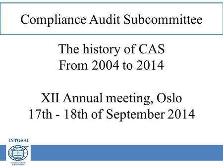 Compliance Audit Subcommittee The history of CAS From 2004 to 2014 XII Annual meeting, Oslo 17th - 18th of September 2014.