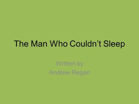 The Man Who Couldn't Sleep Written by Andrew Regan.
