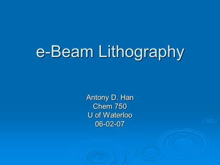 E-Beam Lithography Antony D. Han Chem 750 U of Waterloo 06-02-07.