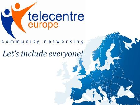 Let's include everyone!. About us Telecentre-Europe is an inclusive and vibrant network that increases the impact and effectiveness of telecentres throughout.
