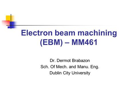Electron beam machining (EBM) – MM461 Dr. Dermot Brabazon Sch. Of Mech. and Manu. Eng. Dublin City University.