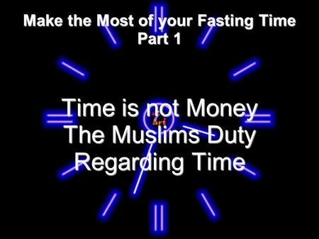 Make the Most of your Fasting Time Part 1 Time is not Money The Muslims Duty Regarding Time.