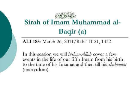 Sirah of Imam Muhammad al- Baqir (a) ALI 185: March 26, 2011/Rabi` II 21, 1432 In this session we will inshaa-Allah cover a few events in the life of our.