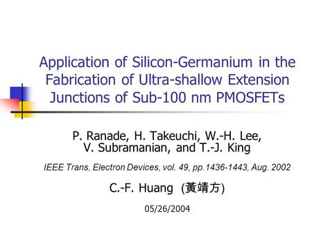 Application of Silicon-Germanium in the Fabrication of Ultra-shallow Extension Junctions of Sub-100 nm PMOSFETs P. Ranade, H. Takeuchi, W.-H. Lee, V. Subramanian,