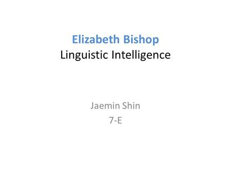 Elizabeth Bishop Linguistic Intelligence Jaemin Shin 7-E.