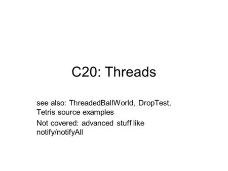 C20: Threads see also: ThreadedBallWorld, DropTest, Tetris source examples Not covered: advanced stuff like notify/notifyAll.