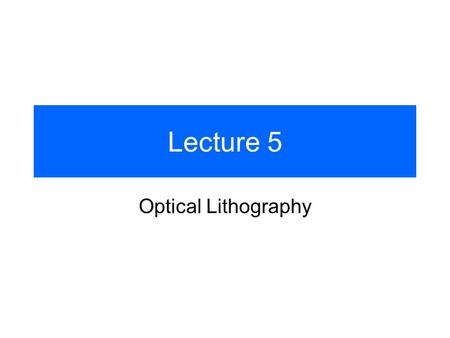 Lecture 5 Optical Lithography. Intro For most of microfabrication purposes the process (e.g. additive, subtractive or implantation) has to be applied.