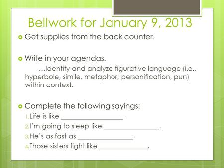 Bellwork for January 9, 2013  Get supplies from the back counter.  Write in your agendas. …Identify and analyze figurative language (i.e., hyperbole,