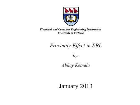 Proximity Effect in EBL by: Abhay Kotnala January 2013 Electrical and Computer Engineering Department University of Victoria.