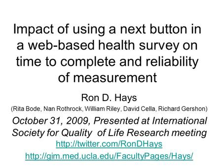 Impact of using a next button in a web-based health survey on time to complete and reliability of measurement Ron D. Hays (Rita Bode, Nan Rothrock, William.