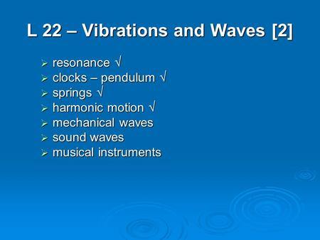 L 22 – Vibrations and Waves [2]  resonance   clocks – pendulum   springs   harmonic motion   mechanical waves  sound waves  musical instruments.