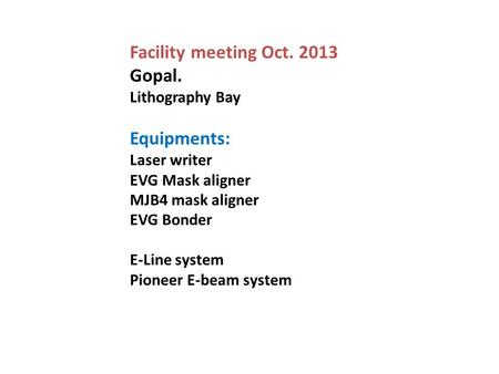 Facility meeting Oct. 2013 Gopal. Lithography Bay Equipments: Laser writer EVG Mask aligner MJB4 mask aligner EVG Bonder E-Line system Pioneer E-beam system.