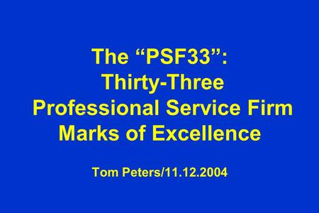 "The ""PSF33"": Thirty-Three Professional Service Firm Marks of Excellence Tom Peters/11.12.2004."