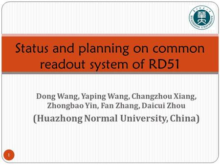 1 Dong Wang, Yaping Wang, Changzhou Xiang, Zhongbao Yin, Fan Zhang, Daicui Zhou (Huazhong Normal University, China) Status and planning on common readout.